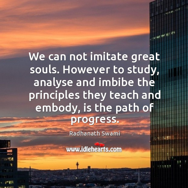 We can not imitate great souls. However to study, analyse and imbibe Image