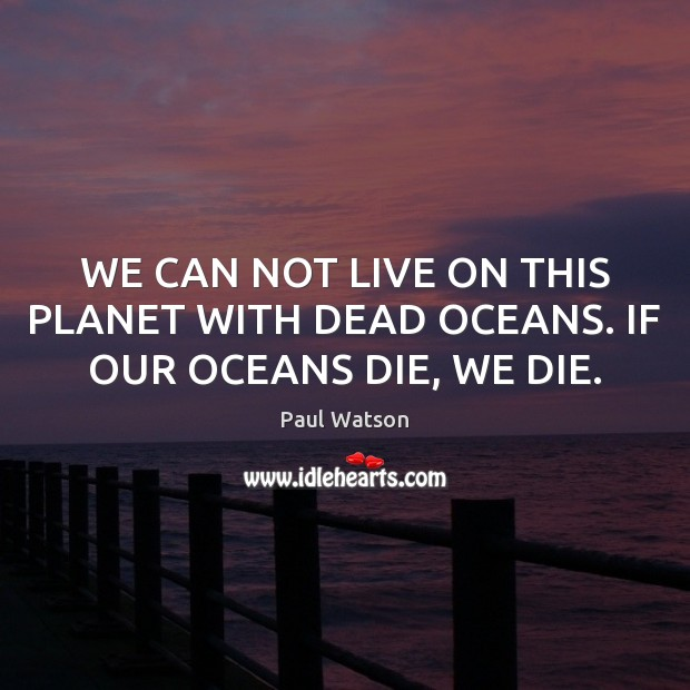 WE CAN NOT LIVE ON THIS PLANET WITH DEAD OCEANS. IF OUR OCEANS DIE, WE DIE. Paul Watson Picture Quote