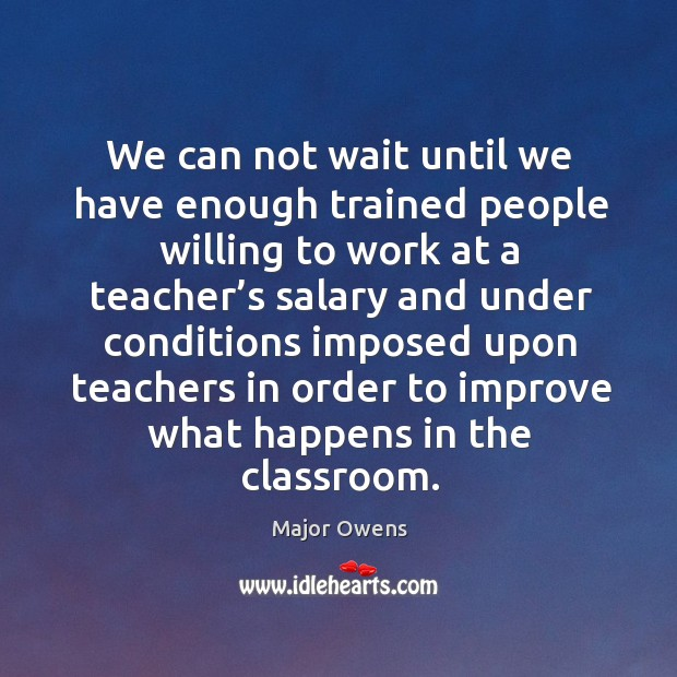 We can not wait until we have enough trained people willing to work at a teacher's Major Owens Picture Quote