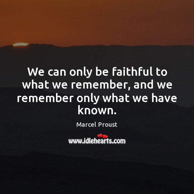 Image, We can only be faithful to what we remember, and we remember only what we have known.
