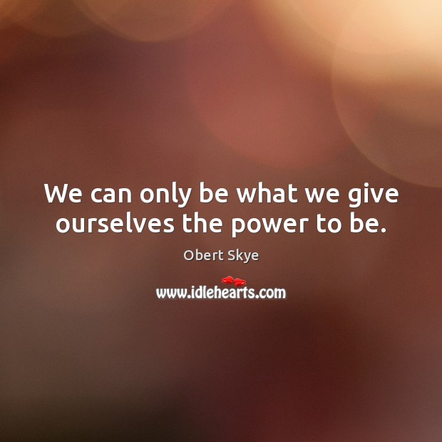We can only be what we give ourselves the power to be. Obert Skye Picture Quote