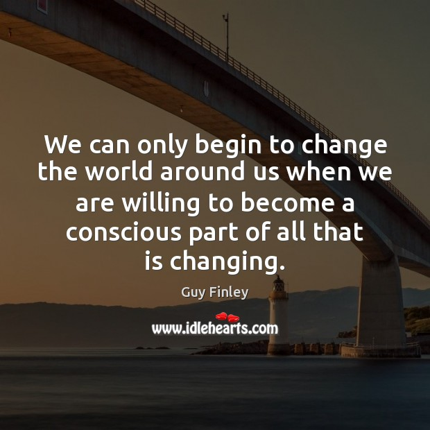 We can only begin to change the world around us when we Guy Finley Picture Quote