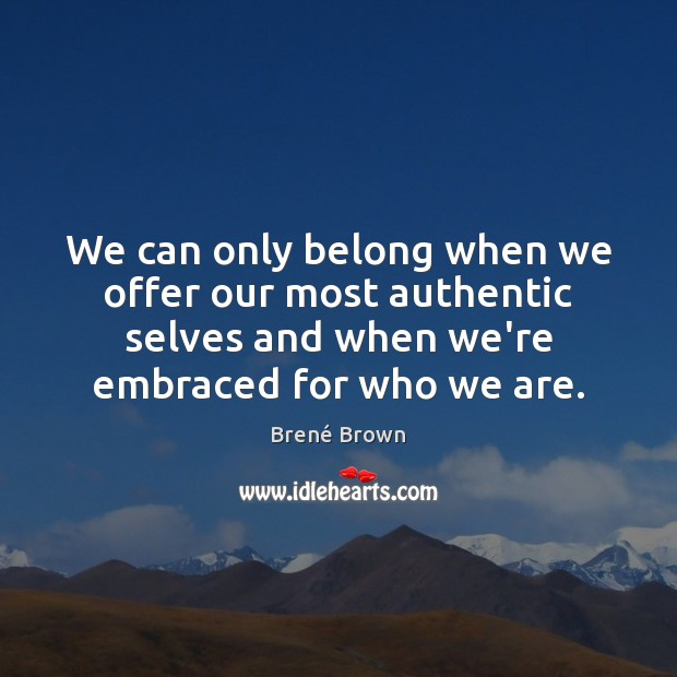 We can only belong when we offer our most authentic selves and Brené Brown Picture Quote