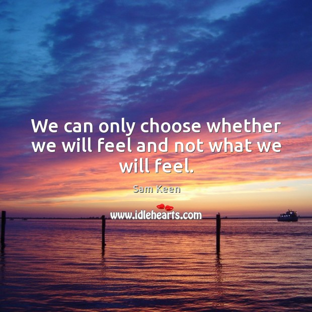 We can only choose whether we will feel and not what we will feel. Sam Keen Picture Quote