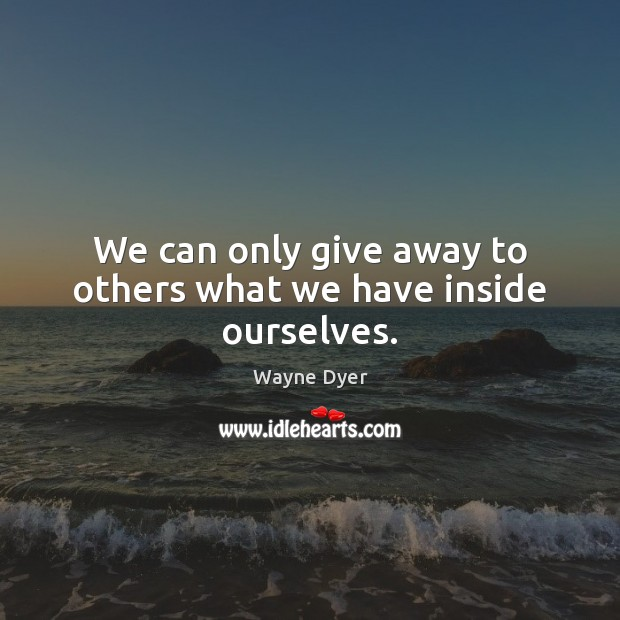 Image about We can only give away to others what we have inside ourselves.