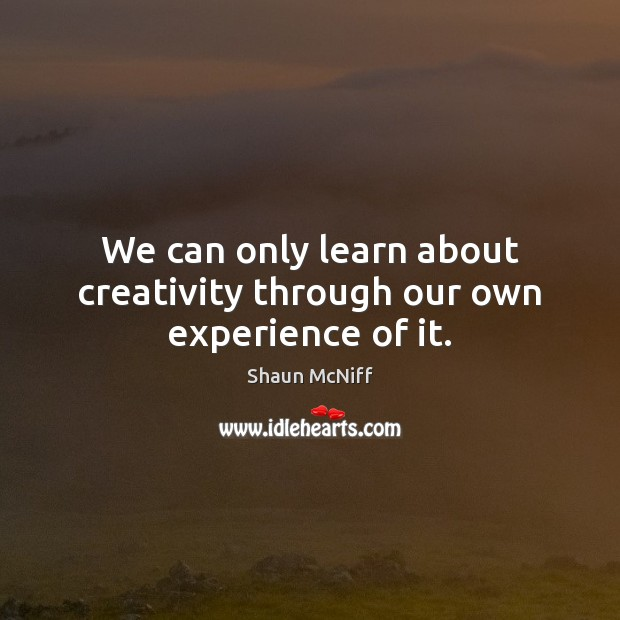 We can only learn about creativity through our own experience of it. Image