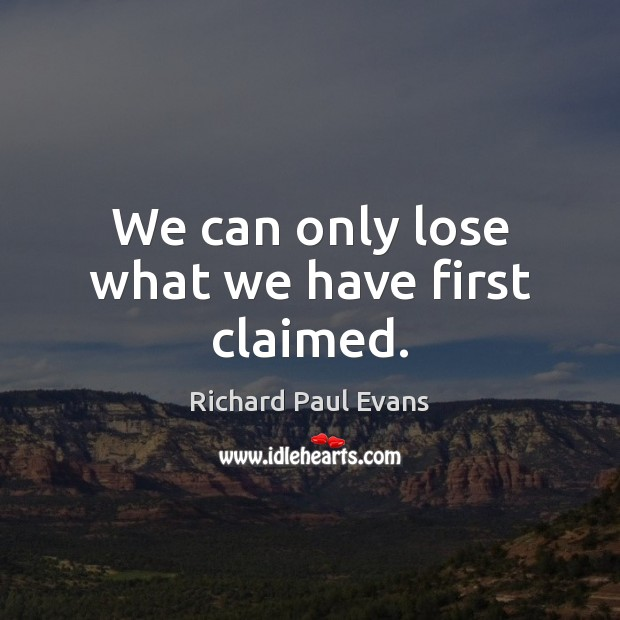 We can only lose what we have first claimed. Image