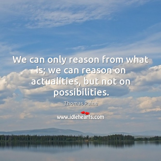 Image, We can only reason from what is; we can reason on actualities, but not on possibilities.