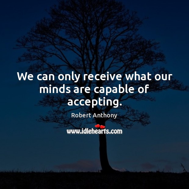 We can only receive what our minds are capable of accepting. Robert Anthony Picture Quote