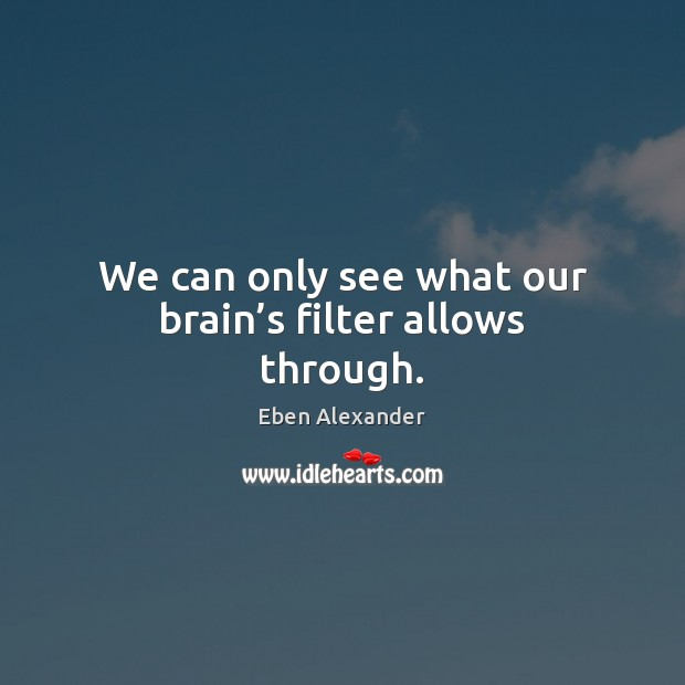 We can only see what our brain's filter allows through. Image