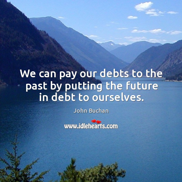 We can pay our debts to the past by putting the future in debt to ourselves. John Buchan Picture Quote
