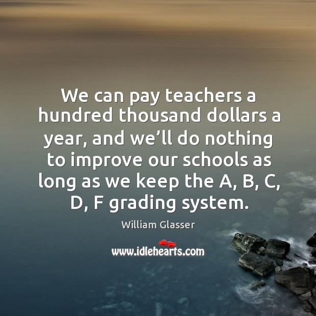 We can pay teachers a hundred thousand dollars a year, and we'll do nothing to Image