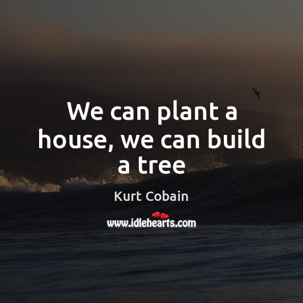 We can plant a house, we can build a tree Kurt Cobain Picture Quote