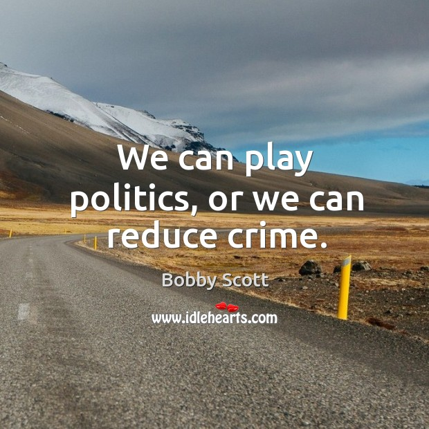 We can play politics, or we can reduce crime. Image