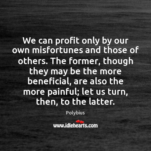 We can profit only by our own misfortunes and those of others. Image