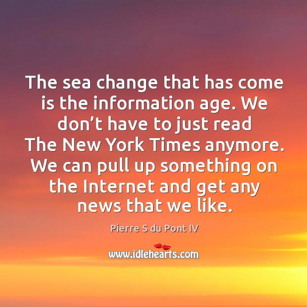 We can pull up something on the internet and get any news that we like. Pierre S du Pont IV Picture Quote