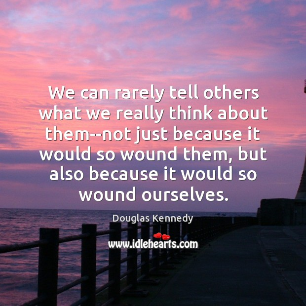 We can rarely tell others what we really think about them–not just Douglas Kennedy Picture Quote