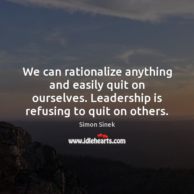 We can rationalize anything and easily quit on ourselves. Leadership is refusing Simon Sinek Picture Quote