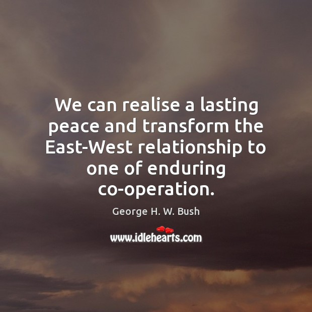 We can realise a lasting peace and transform the East-West relationship to George H. W. Bush Picture Quote