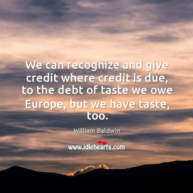 We can recognize and give credit where credit is due, to the debt of taste we owe europe William Baldwin Picture Quote