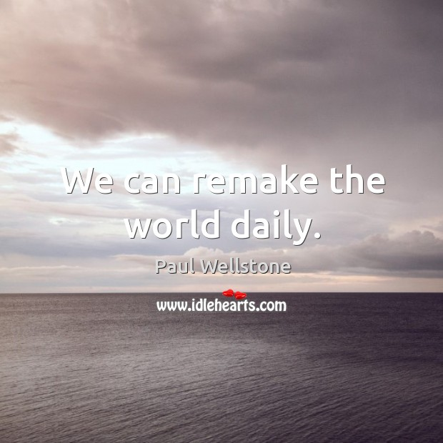 We can remake the world daily. Paul Wellstone Picture Quote