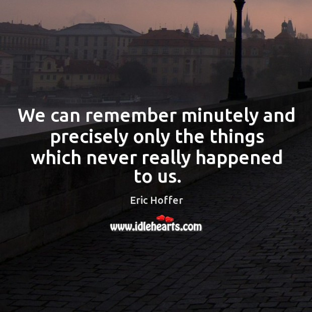 We can remember minutely and precisely only the things which never really happened to us. Image