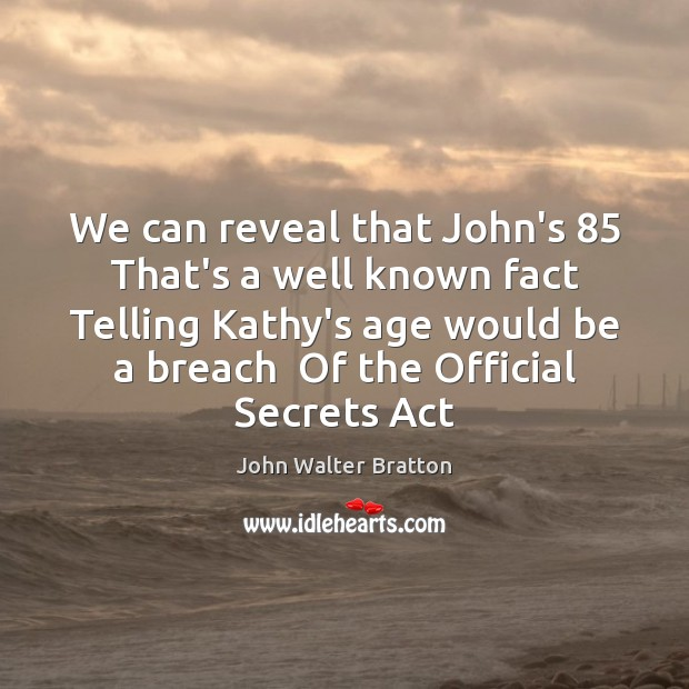 We can reveal that John's 85  That's a well known fact  Telling Kathy's John Walter Bratton Picture Quote
