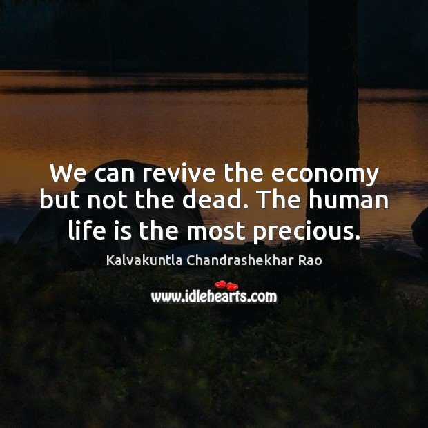 We can revive the economy but not the dead. The human life is the most precious. Life Quotes Image