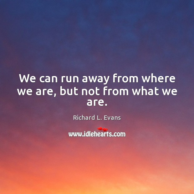 We can run away from where we are, but not from what we are. Richard L. Evans Picture Quote