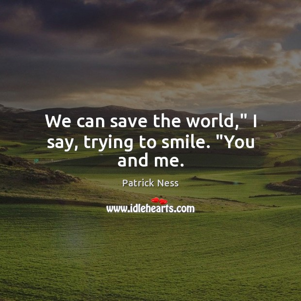 "We can save the world,"" I say, trying to smile. ""You and me. Image"
