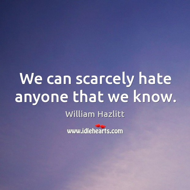 william hazlitts argument on the strength of hate Here is the full text of the essay we were discussing today the excerpt used on the ap language exam is the ninth paragraph, by my count (not including those one.
