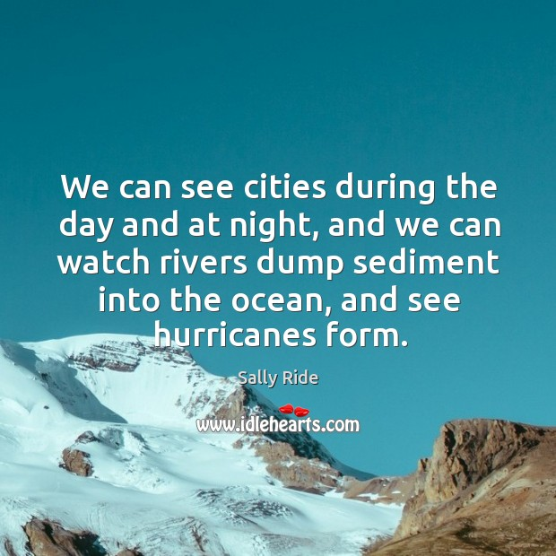 We can see cities during the day and at night, and we can watch rivers dump sediment into the ocean. Sally Ride Picture Quote