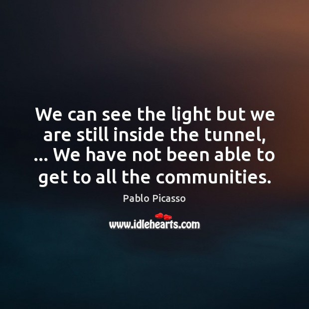 We can see the light but we are still inside the tunnel, … Pablo Picasso Picture Quote