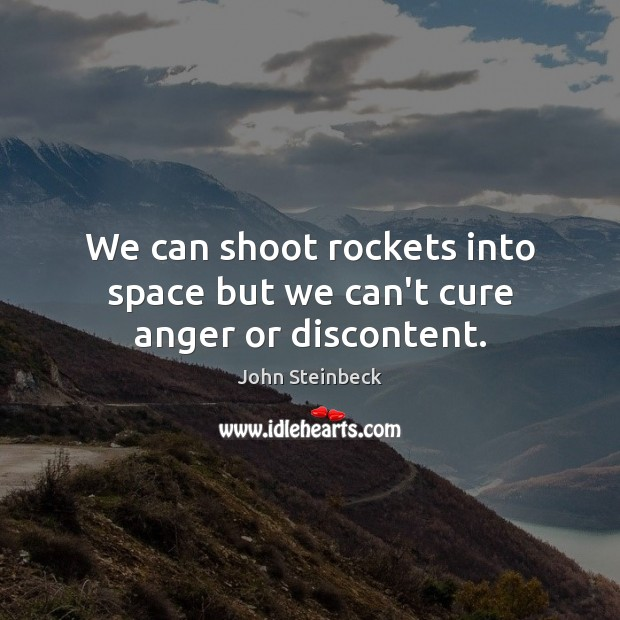 We can shoot rockets into space but we can't cure anger or discontent. John Steinbeck Picture Quote
