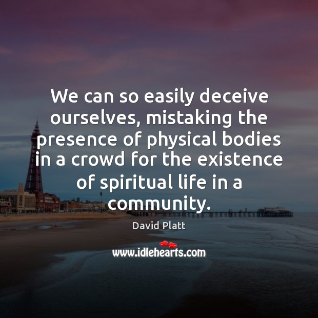 We can so easily deceive ourselves, mistaking the presence of physical bodies David Platt Picture Quote