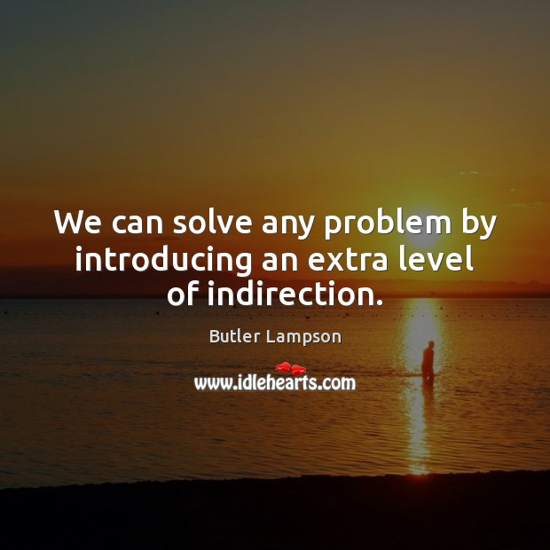 We can solve any problem by introducing an extra level of indirection. Image