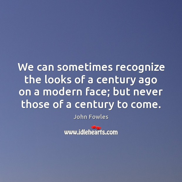 We can sometimes recognize the looks of a century ago on a John Fowles Picture Quote