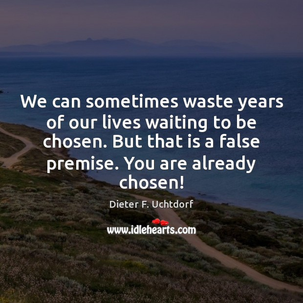 We can sometimes waste years of our lives waiting to be chosen. Dieter F. Uchtdorf Picture Quote