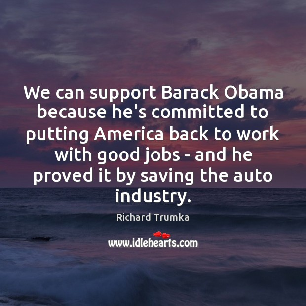 We can support Barack Obama because he's committed to putting America back Richard Trumka Picture Quote