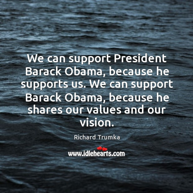We can support President Barack Obama, because he supports us. We can Richard Trumka Picture Quote
