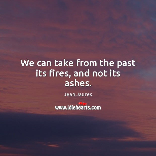 We can take from the past its fires, and not its ashes. Image