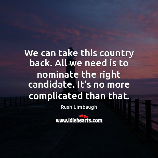 We can take this country back. All we need is to nominate Rush Limbaugh Picture Quote