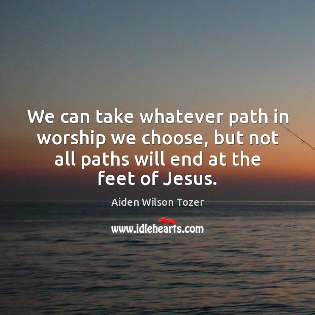 We can take whatever path in worship we choose, but not all Image