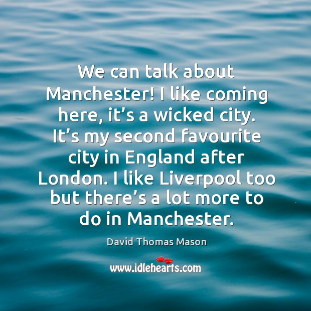 We can talk about manchester! I like coming here, it's a wicked city. Image