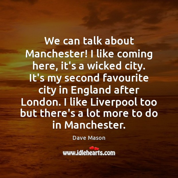 We can talk about Manchester! I like coming here, it's a wicked Image