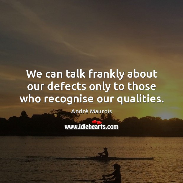 Image, We can talk frankly about our defects only to those who recognise our qualities.