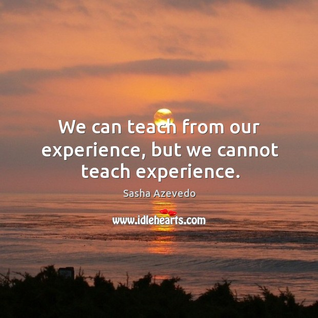 We can teach from our experience, but we cannot teach experience. Sasha Azevedo Picture Quote