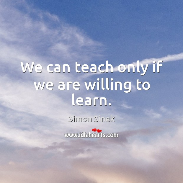 We can teach only if we are willing to learn. Image