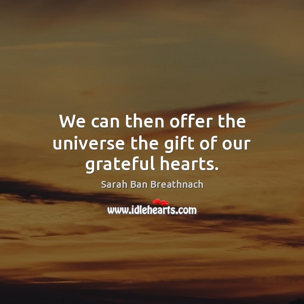 We can then offer the universe the gift of our grateful hearts. Sarah Ban Breathnach Picture Quote
