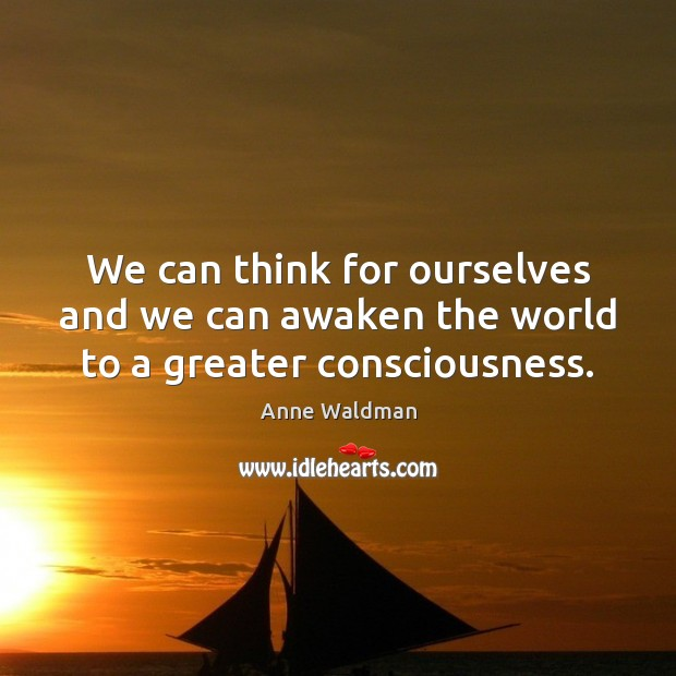 We can think for ourselves and we can awaken the world to a greater consciousness. Image